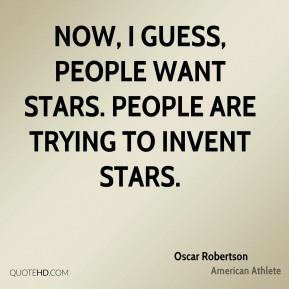 Oscar Robertson - Now, I guess, people want stars. People are trying to invent stars.