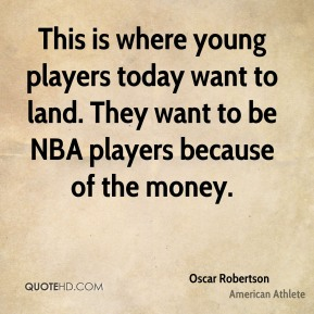 Oscar Robertson - This is where young players today want to land. They want to be NBA players because of the money.
