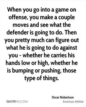 When you go into a game on offense, you make a couple moves and see what the defender is going to do. Then you pretty much can figure out what he is going to do against you - whether he carries his hands low or high, whether he is bumping or pushing, those type of things.