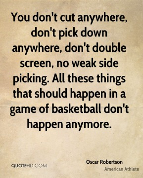 Oscar Robertson - You don't cut anywhere, don't pick down anywhere, don't double screen, no weak side picking. All these things that should happen in a game of basketball don't happen anymore.