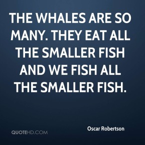 Oscar Robertson  - The whales are so many. They eat all the smaller fish and we fish all the smaller fish.