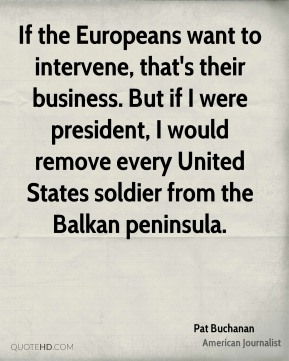 Pat Buchanan - If the Europeans want to intervene, that's their business. But if I were president, I would remove every United States soldier from the Balkan peninsula.