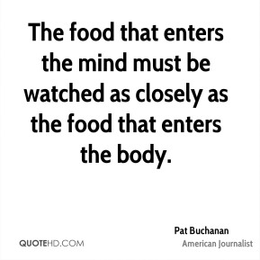 Pat Buchanan - The food that enters the mind must be watched as closely as the food that enters the body.