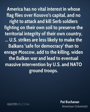 America has no vital interest in whose flag flies over Kosovo's capital, and no right to attack and kill Serb soldiers fighting on their own soil to preserve the territorial integrity of their own country, ... U.S. strikes are less likely to make the Balkans 'safe for democracy' than to enrage Moscow, add to the killing, widen the Balkan war and lead to eventual massive intervention by U.S. and NATO ground troops.