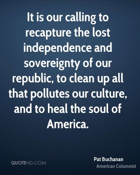 It is our calling to recapture the lost independence and sovereignty of our republic, to clean up all that pollutes our culture, and to heal the soul of America.