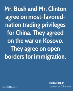 Mr. Bush and Mr. Clinton agree on most-favored-nation trading privileges for China. They agreed on the war on Kosovo. They agree on open borders for immigration.
