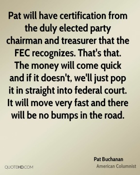 Pat will have certification from the duly elected party chairman and treasurer that the FEC recognizes. That's that. The money will come quick and if it doesn't, we'll just pop it in straight into federal court. It will move very fast and there will be no bumps in the road.
