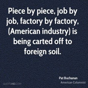 Piece by piece, job by job, factory by factory, (American industry) is being carted off to foreign soil.