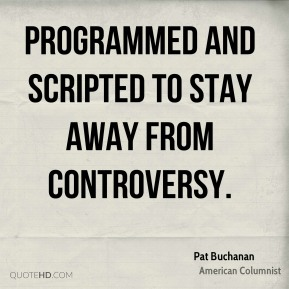 Pat Buchanan  - programmed and scripted to stay away from controversy.