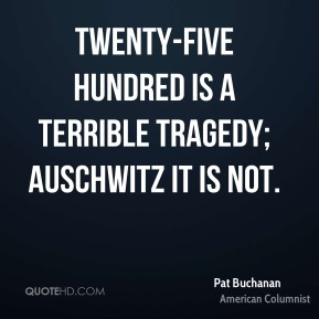 Pat Buchanan  - Twenty-five hundred is a terrible tragedy; Auschwitz it is not.