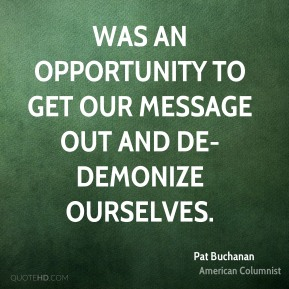 Pat Buchanan  - was an opportunity to get our message out and de-demonize ourselves.