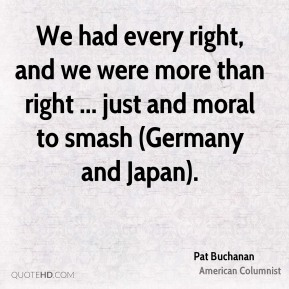 We had every right, and we were more than right ... just and moral to smash (Germany and Japan).