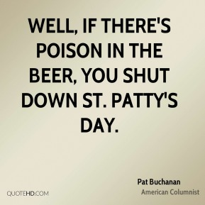 Well, if there's poison in the beer, you shut down St. Patty's day.