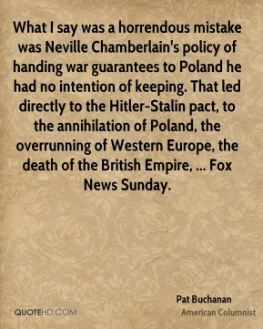 What I say was a horrendous mistake was Neville Chamberlain's policy of handing war guarantees to Poland he had no intention of keeping. That led directly to the Hitler-Stalin pact, to the annihilation of Poland, the overrunning of Western Europe, the death of the British Empire, ... Fox News Sunday.