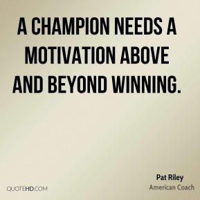 Pat Riley - A champion needs a motivation above and beyond winning.