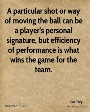 A particular shot or way of moving the ball can be a player's personal signature, but efficiency of performance is what wins the game for the team.