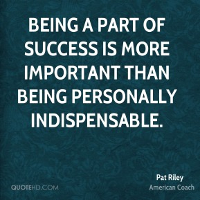 Being a part of success is more important than being personally indispensable.