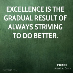 Pat Riley - Excellence is the gradual result of always striving to do better.