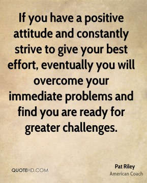 Pat Riley - If you have a positive attitude and constantly strive to give your best effort, eventually you will overcome your immediate problems and find you are ready for greater challenges.