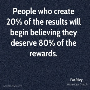 People who create 20% of the results will begin believing they deserve 80% of the rewards.