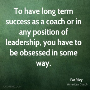 To have long term success as a coach or in any position of leadership, you have to be obsessed in some way.