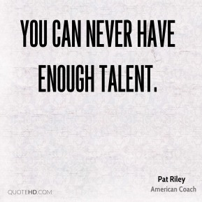 You can never have enough talent.