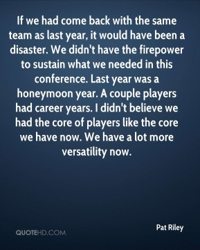 If we had come back with the same team as last year, it would have been a disaster. We didn't have the firepower to sustain what we needed in this conference. Last year was a honeymoon year. A couple players had career years. I didn't believe we had the core of players like the core we have now. We have a lot more versatility now.