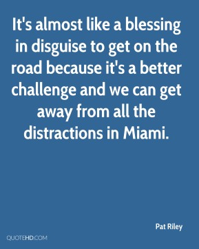 It's almost like a blessing in disguise to get on the road because it's a better challenge and we can get away from all the distractions in Miami.