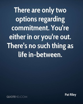 Pat Riley  - There are only two options regarding commitment. You're either in or you're out. There's no such thing as life in-between.