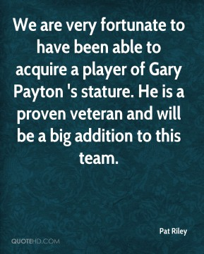 We are very fortunate to have been able to acquire a player of Gary Payton 's stature. He is a proven veteran and will be a big addition to this team.