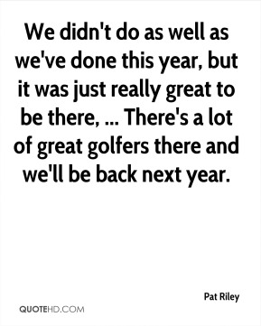 We didn't do as well as we've done this year, but it was just really great to be there, ... There's a lot of great golfers there and we'll be back next year.