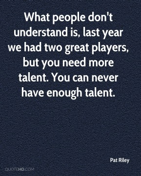 What people don't understand is, last year we had two great players, but you need more talent. You can never have enough talent.