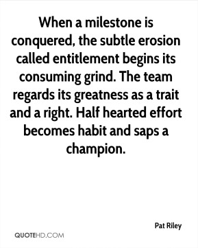 Pat Riley  - When a milestone is conquered, the subtle erosion called entitlement begins its consuming grind. The team regards its greatness as a trait and a right. Half hearted effort becomes habit and saps a champion.