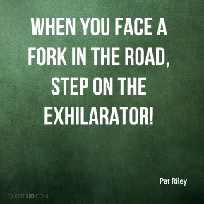When you face a fork in the road, step on the exhilarator!