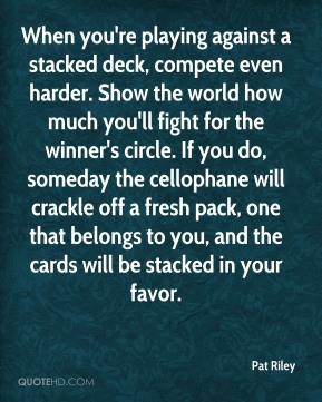 When you're playing against a stacked deck, compete even harder. Show the world how much you'll fight for the winner's circle. If you do, someday the cellophane will crackle off a fresh pack, one that belongs to you, and the cards will be stacked in your favor.