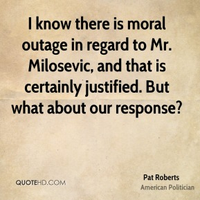 I know there is moral outage in regard to Mr. Milosevic, and that is certainly justified. But what about our response?