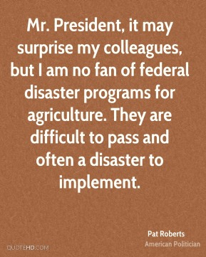 Mr. President, it may surprise my colleagues, but I am no fan of federal disaster programs for agriculture. They are difficult to pass and often a disaster to implement.