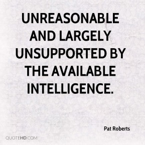 Pat Roberts  - unreasonable and largely unsupported by the available intelligence.