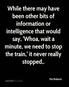 Pat Roberts  - While there may have been other bits of information or intelligence that would say, 'Whoa, wait a minute, we need to stop the train,' it never really stopped.