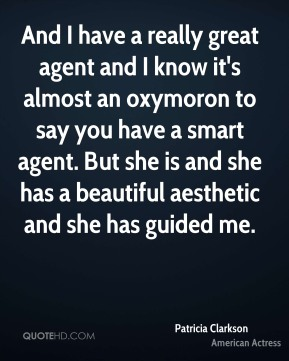Patricia Clarkson - And I have a really great agent and I know it's almost an oxymoron to say you have a smart agent. But she is and she has a beautiful aesthetic and she has guided me.