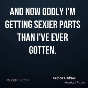 Patricia Clarkson - And now oddly I'm getting sexier parts than I've ever gotten.