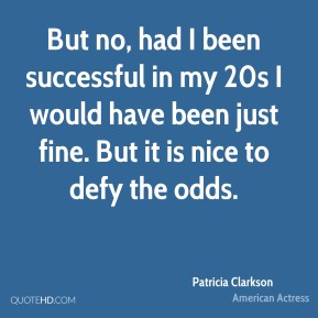 But no, had I been successful in my 20s I would have been just fine. But it is nice to defy the odds.