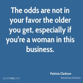 The odds are not in your favor the older you get, especially if you're a woman in this business.