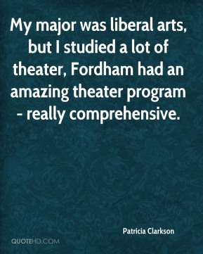 Patricia Clarkson  - My major was liberal arts, but I studied a lot of theater, Fordham had an amazing theater program - really comprehensive.