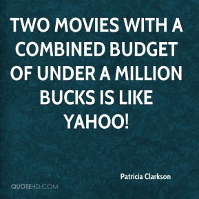 Patricia Clarkson  - Two movies with a combined budget of under a million bucks is like yahoo!