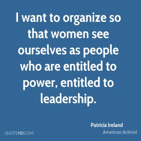 I want to organize so that women see ourselves as people who are entitled to power, entitled to leadership.