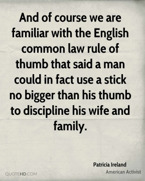 And of course we are familiar with the English common law rule of thumb that said a man could in fact use a stick no bigger than his thumb to discipline his wife and family.
