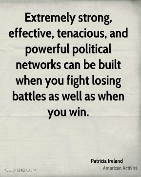Extremely strong, effective, tenacious, and powerful political networks can be built when you fight losing battles as well as when you win.