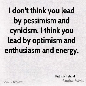 I don't think you lead by pessimism and cynicism. I think you lead by optimism and enthusiasm and energy.
