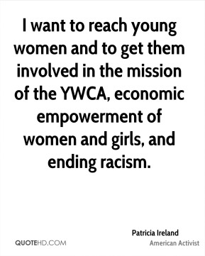 Patricia Ireland - I want to reach young women and to get them involved in the mission of the YWCA, economic empowerment of women and girls, and ending racism.